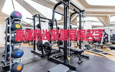 高端时尚的健身房名字有哪些 有名的健身房